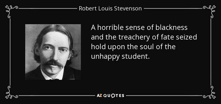 A horrible sense of blackness and the treachery of fate seized hold upon the soul of the unhappy student. - Robert Louis Stevenson