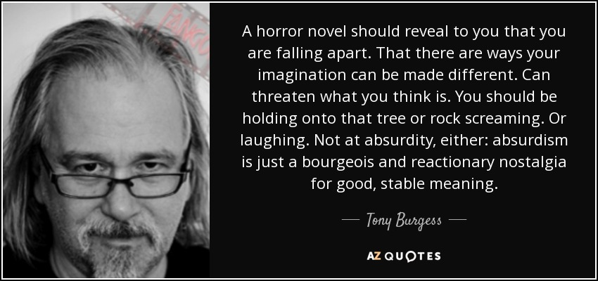 A horror novel should reveal to you that you are falling apart. That there are ways your imagination can be made different. Can threaten what you think is. You should be holding onto that tree or rock screaming. Or laughing. Not at absurdity, either: absurdism is just a bourgeois and reactionary nostalgia for good, stable meaning. - Tony Burgess