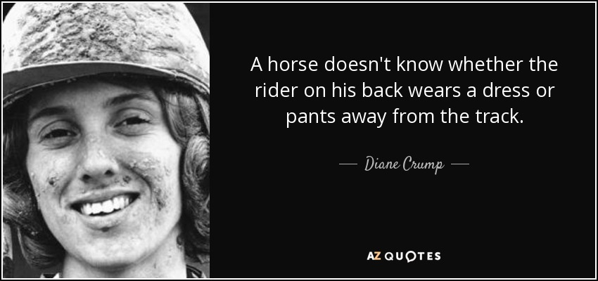 A horse doesn't know whether the rider on his back wears a dress or pants away from the track. - Diane Crump