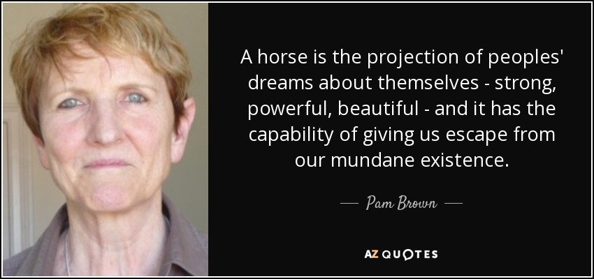 A horse is the projection of peoples' dreams about themselves - strong, powerful, beautiful - and it has the capability of giving us escape from our mundane existence. - Pam Brown