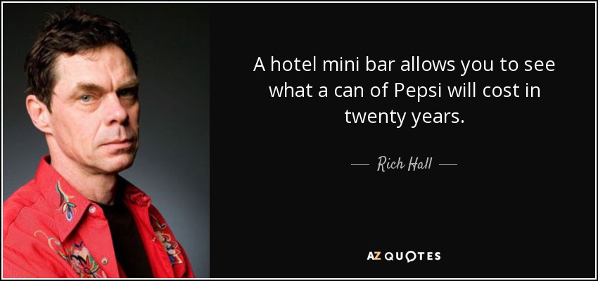 A hotel mini bar allows you to see what a can of Pepsi will cost in twenty years. - Rich Hall
