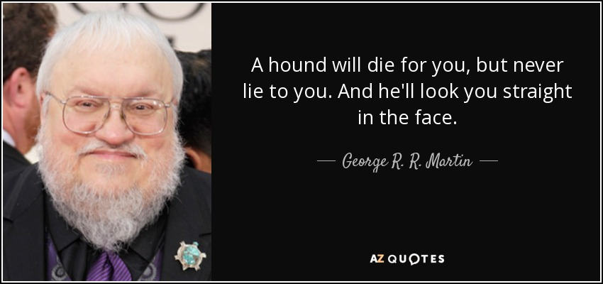 A hound will die for you, but never lie to you. And he'll look you straight in the face. - George R. R. Martin