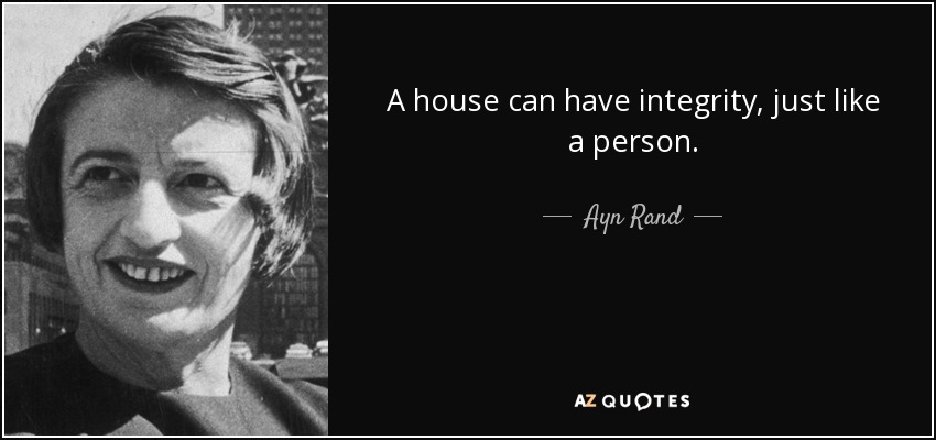 A house can have integrity, just like a person. - Ayn Rand