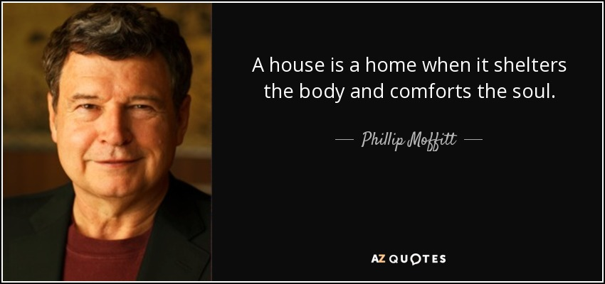 A house is a home when it shelters the body and comforts the soul. - Phillip Moffitt
