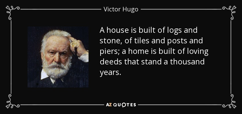 A house is built of logs and stone, of tiles and posts and piers; a home is built of loving deeds that stand a thousand years. - Victor Hugo