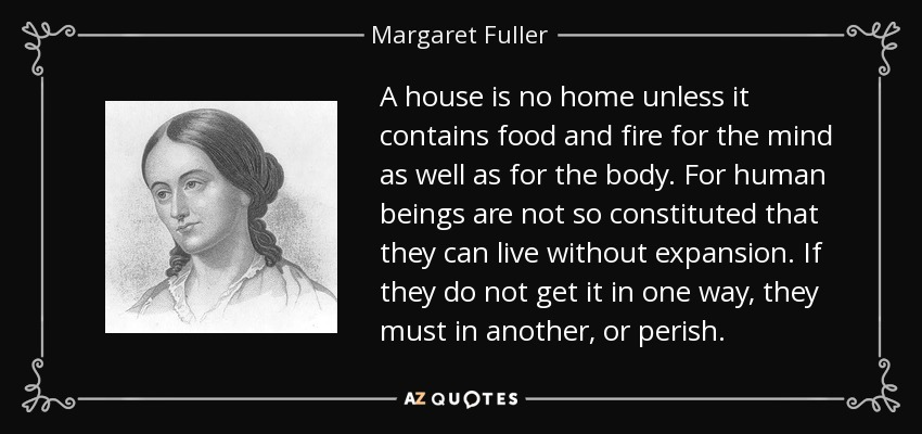 A house is no home unless it contains food and fire for the mind as well as for the body. For human beings are not so constituted that they can live without expansion. If they do not get it in one way, they must in another, or perish. - Margaret Fuller