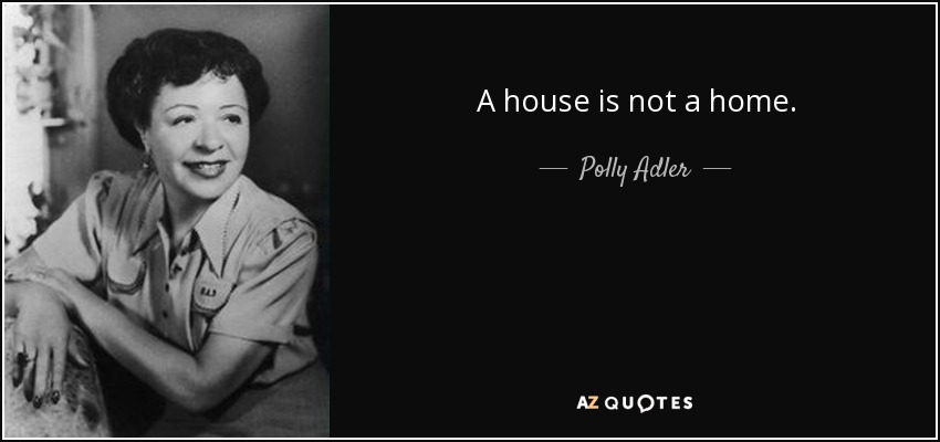 A house is not a home. - Polly Adler