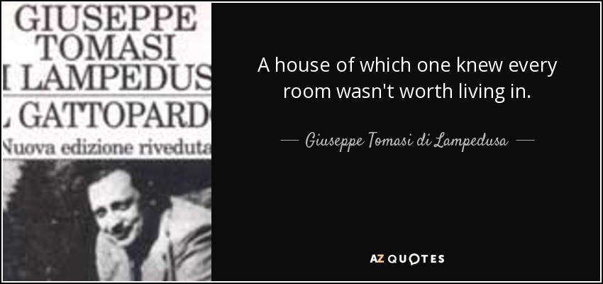 A house of which one knew every room wasn't worth living in. - Giuseppe Tomasi di Lampedusa