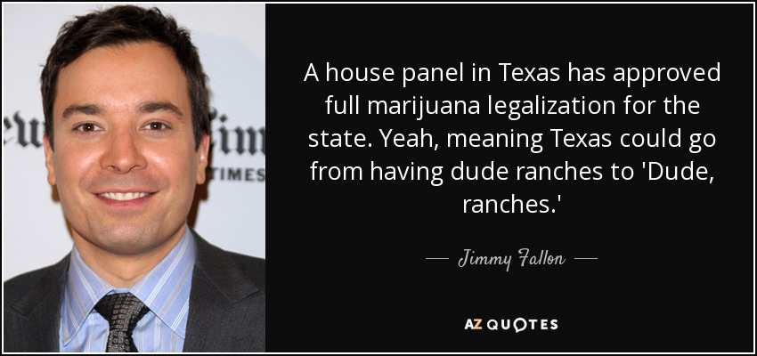 A house panel in Texas has approved full marijuana legalization for the state. Yeah, meaning Texas could go from having dude ranches to 'Dude, ranches.' - Jimmy Fallon
