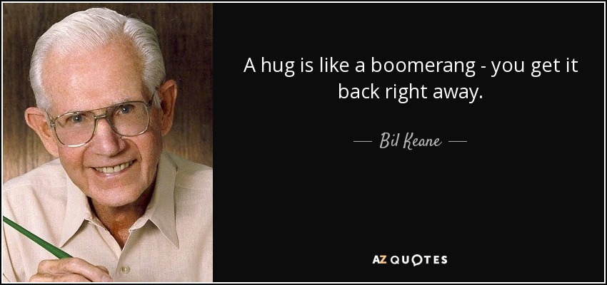 A hug is like a boomerang - you get it back right away. - Bil Keane