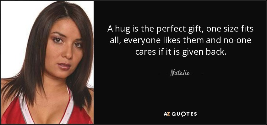 A hug is the perfect gift, one size fits all, everyone likes them and no-one cares if it is given back. - Natalie