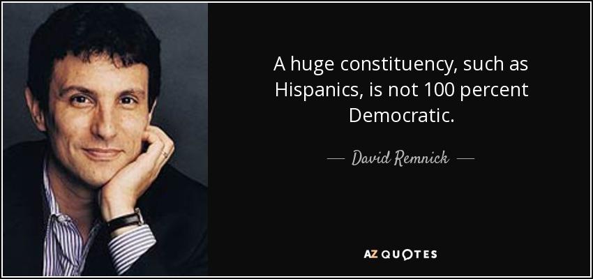 A huge constituency, such as Hispanics, is not 100 percent Democratic. - David Remnick