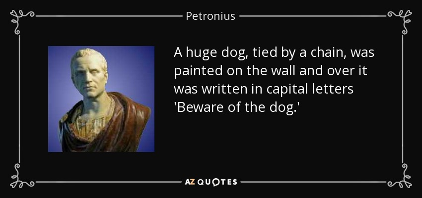 A huge dog, tied by a chain, was painted on the wall and over it was written in capital letters 'Beware of the dog.' - Petronius