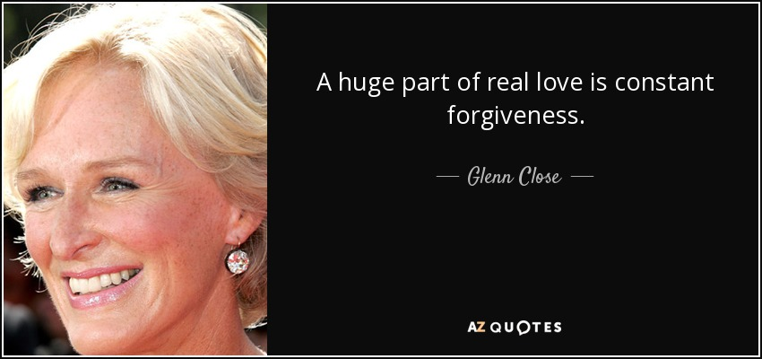 A huge part of real love is constant forgiveness. - Glenn Close