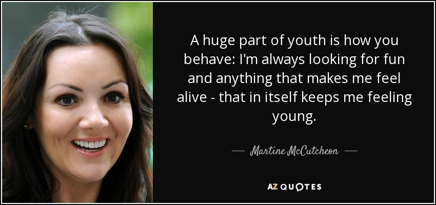 A huge part of youth is how you behave: I'm always looking for fun and anything that makes me feel alive - that in itself keeps me feeling young. - Martine McCutcheon
