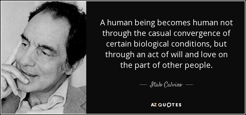 A human being becomes human not through the casual convergence of certain biological conditions, but through an act of will and love on the part of other people. - Italo Calvino