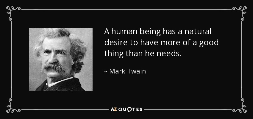 A human being has a natural desire to have more of a good thing than he needs. - Mark Twain