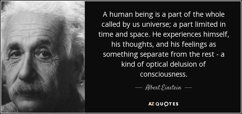 A human being is a part of the whole called by us universe; a part limited in time and space. He experiences himself, his thoughts, and his feelings as something separate from the rest - a kind of optical delusion of consciousness. - Albert Einstein