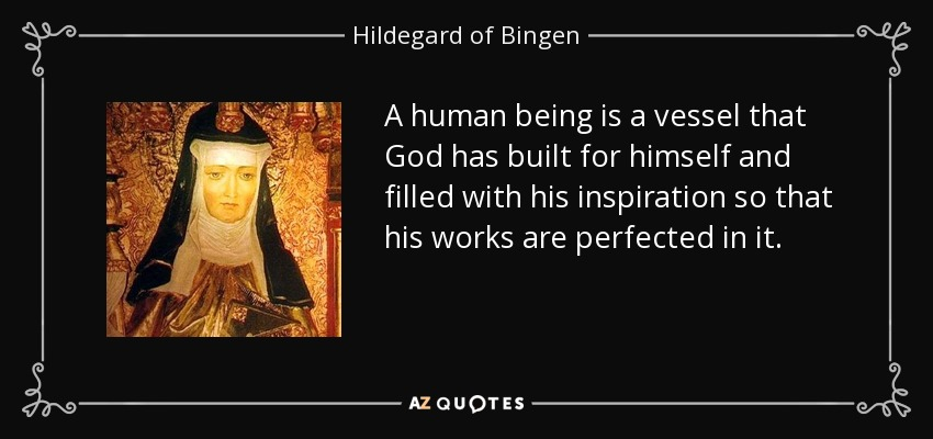 A human being is a vessel that God has built for himself and filled with his inspiration so that his works are perfected in it. - Hildegard of Bingen