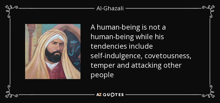 A human-being is not a human-being while his tendencies include self-indulgence, covetousness, temper and attacking other people - Al-Ghazali