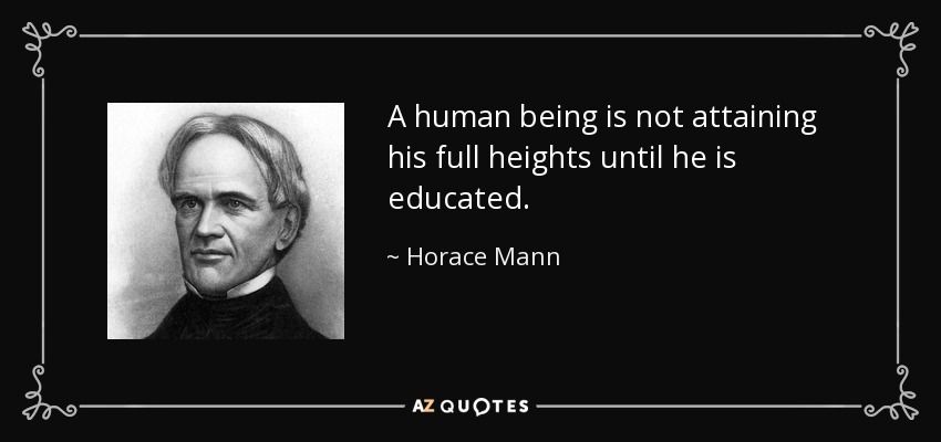 A human being is not attaining his full heights until he is educated. - Horace Mann