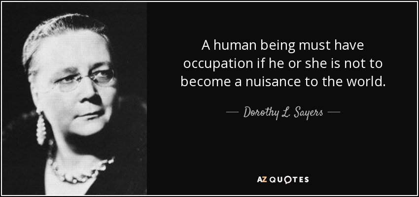 A human being must have occupation if he or she is not to become a nuisance to the world. - Dorothy L. Sayers