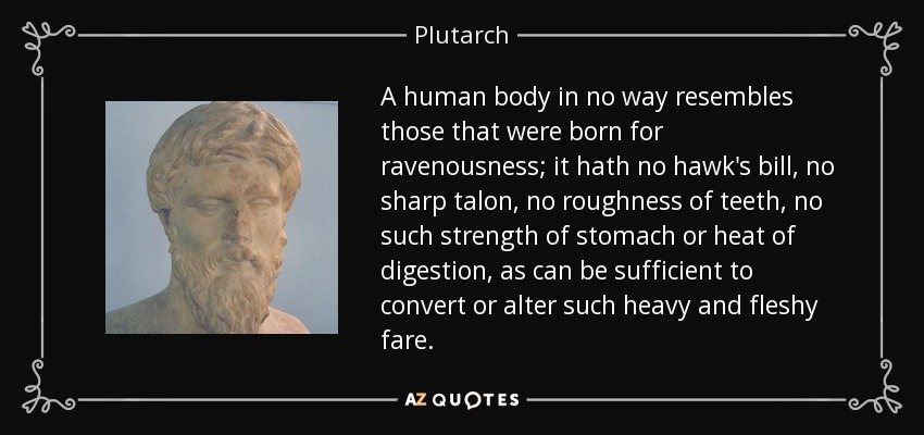 A human body in no way resembles those that were born for ravenousness; it hath no hawk's bill, no sharp talon, no roughness of teeth, no such strength of stomach or heat of digestion, as can be sufficient to convert or alter such heavy and fleshy fare. - Plutarch