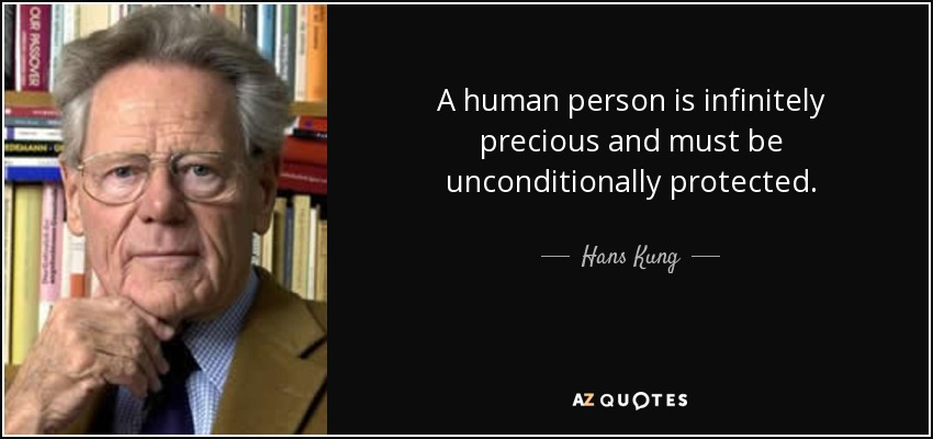 A human person is infinitely precious and must be unconditionally protected. - Hans Kung