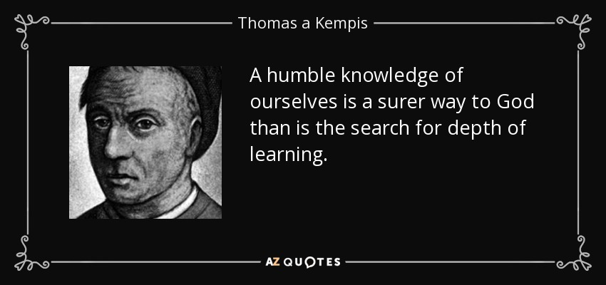 A humble knowledge of ourselves is a surer way to God than is the search for depth of learning. - Thomas a Kempis