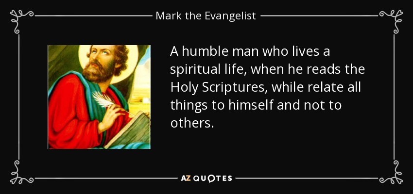 A humble man who lives a spiritual life, when he reads the Holy Scriptures, while relate all things to himself and not to others. - Mark the Evangelist