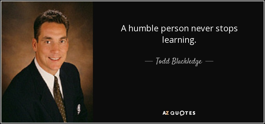Todd Blackledge quote: A humble person never stops learning.