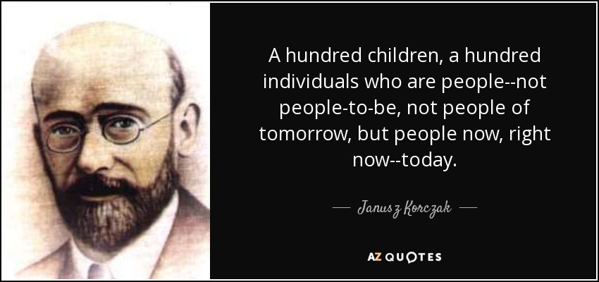 A hundred children, a hundred individuals who are people--not people-to-be, not people of tomorrow, but people now, right now--today. - Janusz Korczak