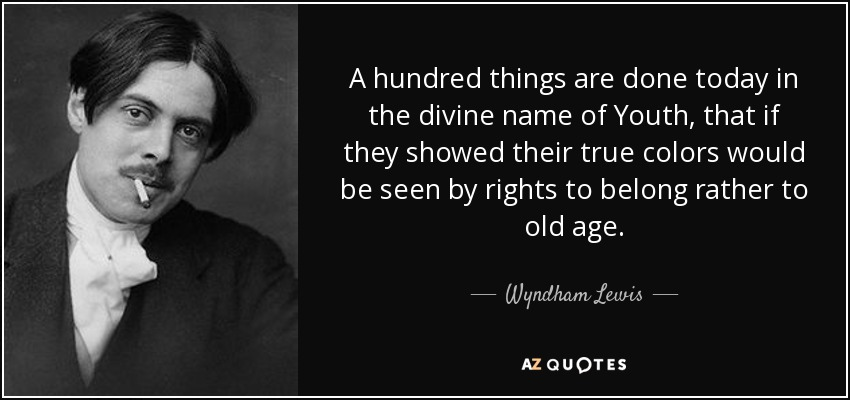 A hundred things are done today in the divine name of Youth, that if they showed their true colors would be seen by rights to belong rather to old age. - Wyndham Lewis