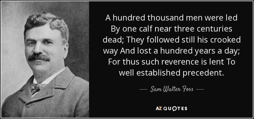 A hundred thousand men were led By one calf near three centuries dead; They followed still his crooked way And lost a hundred years a day; For thus such reverence is lent To well established precedent. - Sam Walter Foss