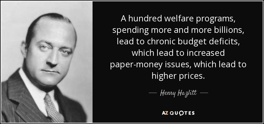 A hundred welfare programs, spending more and more billions, lead to chronic budget deficits, which lead to increased paper-money issues, which lead to higher prices. - Henry Hazlitt