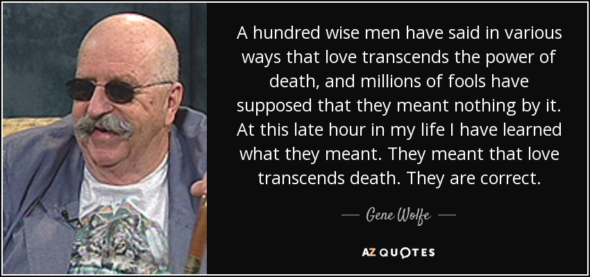 A hundred wise men have said in various ways that love transcends the power of death, and millions of fools have supposed that they meant nothing by it. At this late hour in my life I have learned what they meant. They meant that love transcends death. They are correct. - Gene Wolfe