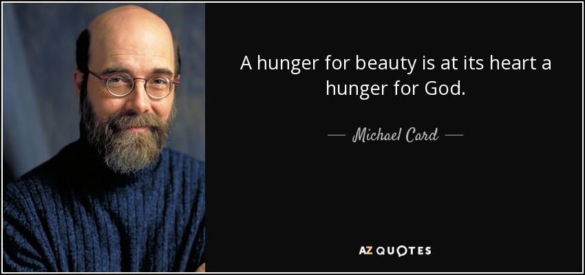 A hunger for beauty is at its heart a hunger for God. - Michael Card