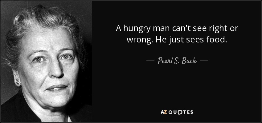A hungry man can't see right or wrong. He just sees food. - Pearl S. Buck