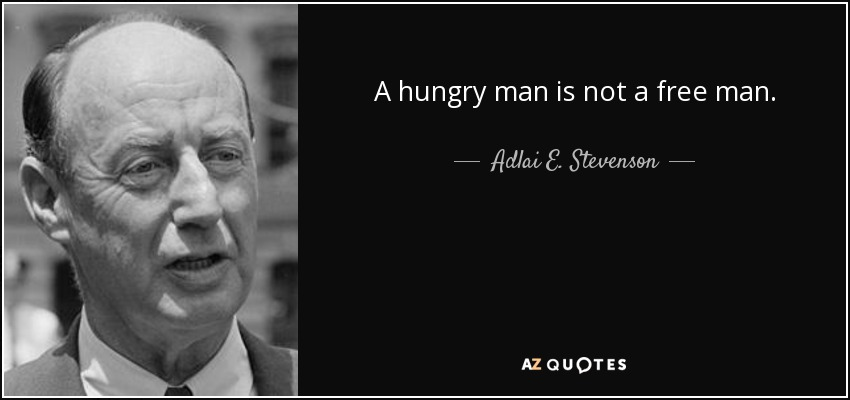 A hungry man is not a free man. - Adlai E. Stevenson