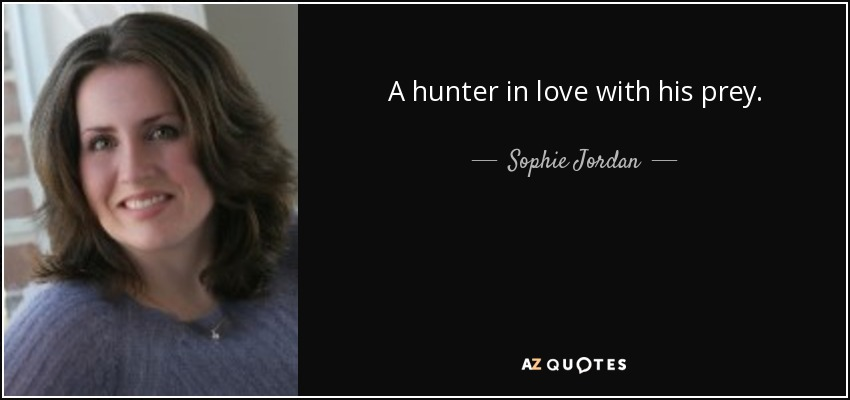 A hunter in love with his prey. - Sophie Jordan