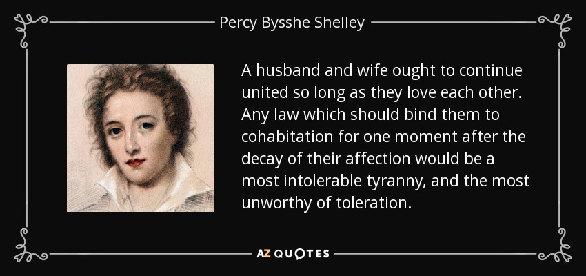 A husband and wife ought to continue united so long as they love each other. Any law which should bind them to cohabitation for one moment after the decay of their affection would be a most intolerable tyranny, and the most unworthy of toleration. - Percy Bysshe Shelley