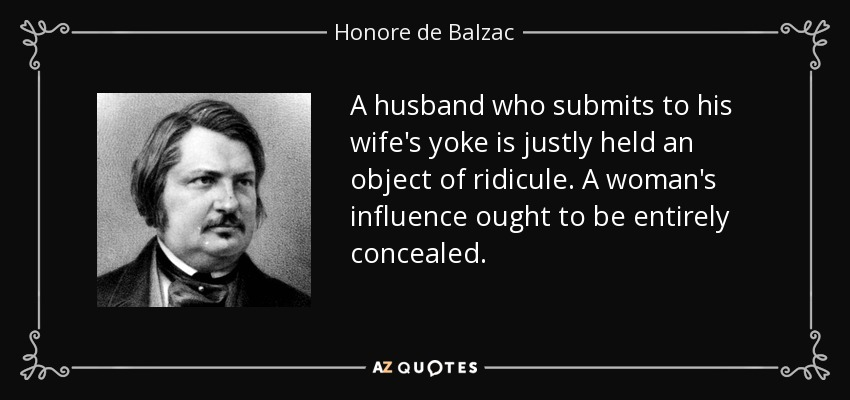 A husband who submits to his wife's yoke is justly held an object of ridicule. A woman's influence ought to be entirely concealed. - Honore de Balzac