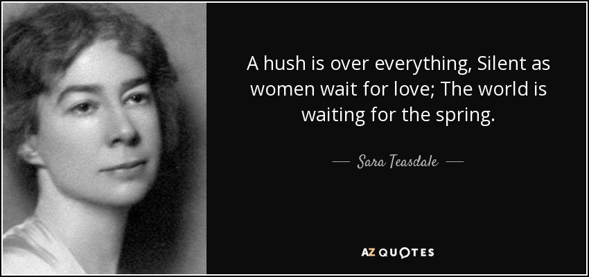 A hush is over everything, Silent as women wait for love; The world is waiting for the spring. - Sara Teasdale