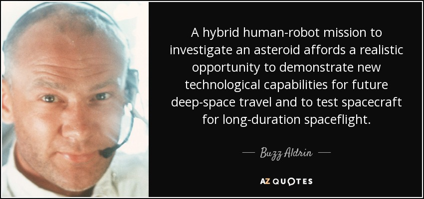 A hybrid human-robot mission to investigate an asteroid affords a realistic opportunity to demonstrate new technological capabilities for future deep-space travel and to test spacecraft for long-duration spaceflight. - Buzz Aldrin