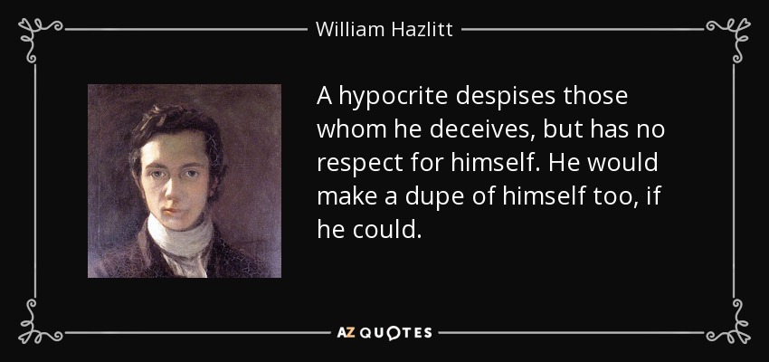 A hypocrite despises those whom he deceives, but has no respect for himself. He would make a dupe of himself too, if he could. - William Hazlitt