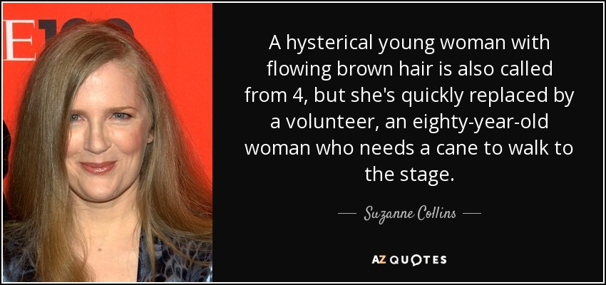 A hysterical young woman with flowing brown hair is also called from 4, but she's quickly replaced by a volunteer, an eighty-year-old woman who needs a cane to walk to the stage. - Suzanne Collins