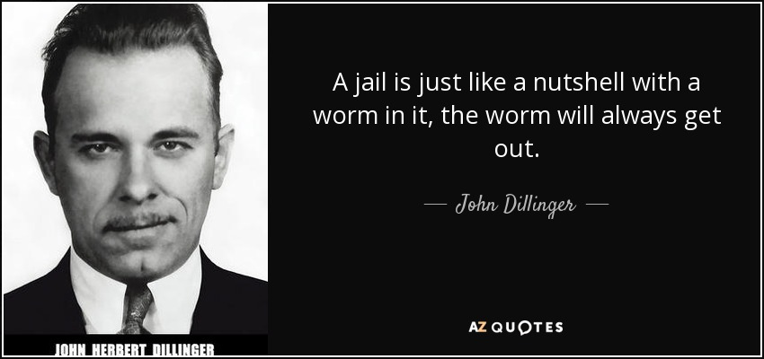 A jail is just like a nutshell with a worm in it, the worm will always get out. - John Dillinger