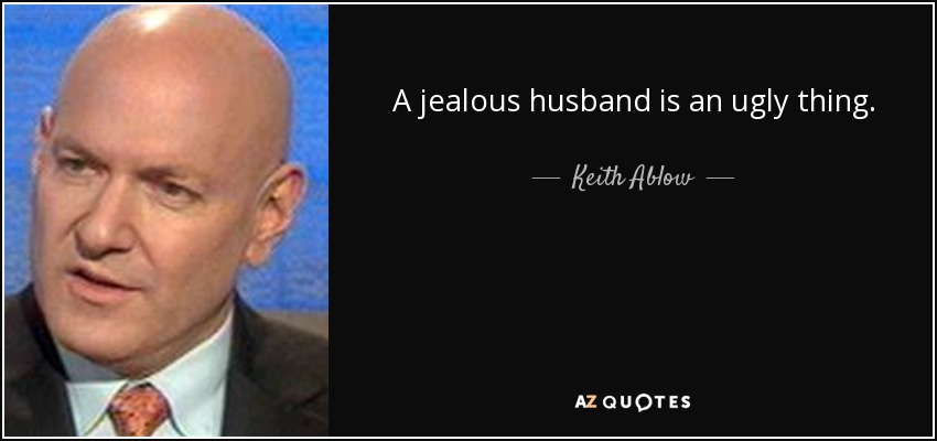 A jealous husband is an ugly thing. - Keith Ablow