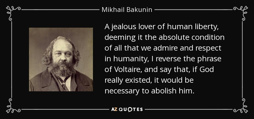 A jealous lover of human liberty, deeming it the absolute condition of all that we admire and respect in humanity, I reverse the phrase of Voltaire, and say that, if God really existed, it would be necessary to abolish him. - Mikhail Bakunin