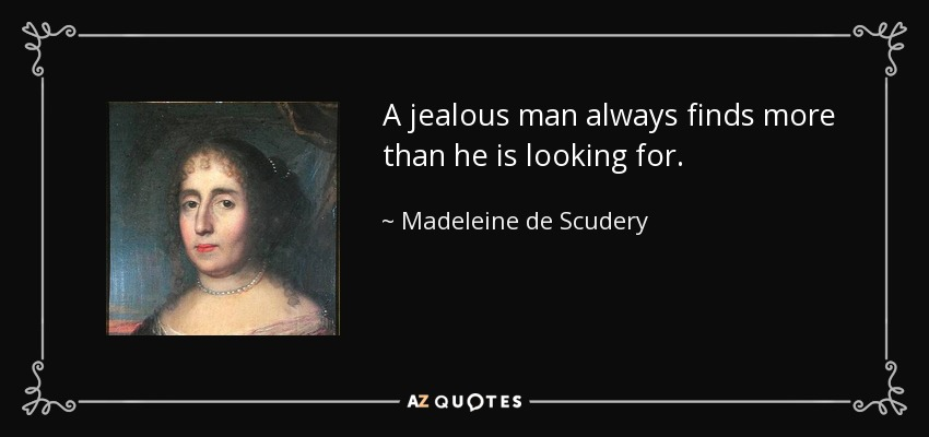 A jealous man always finds more than he is looking for. - Madeleine de Scudery